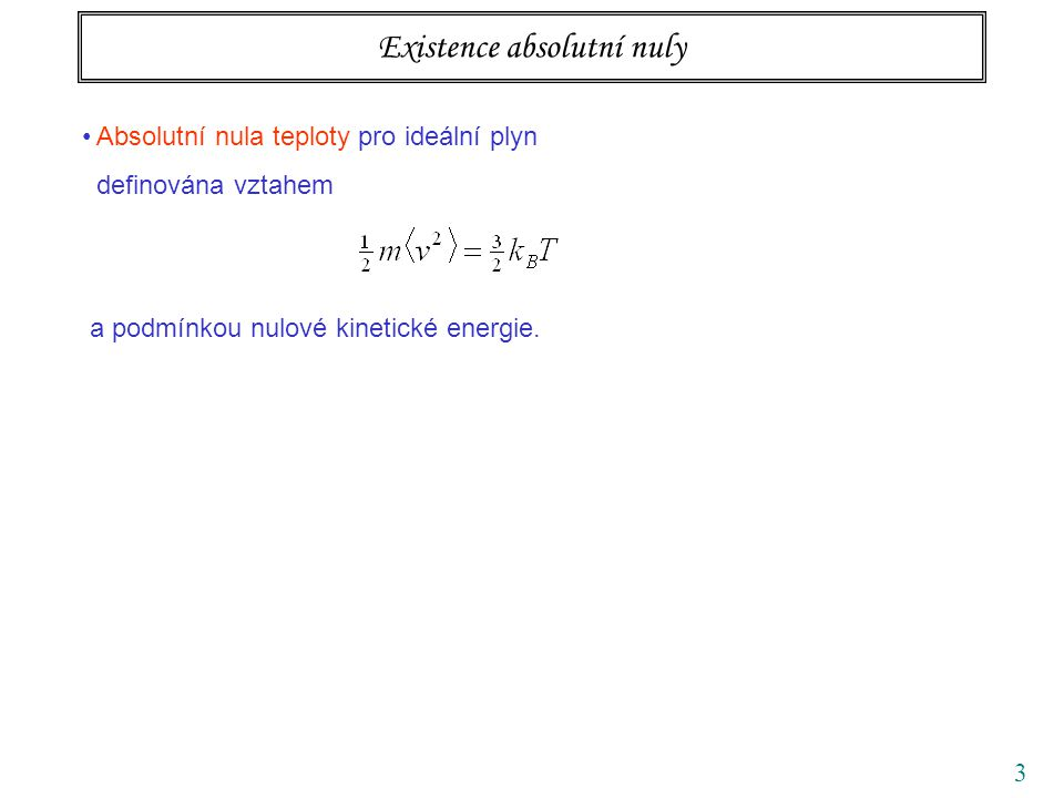 3 Existence absolutní nuly Absolutní nula teploty pro ideální plyn definována vztahem a podmínkou nulové kinetické energie. Pro všechny další systémy