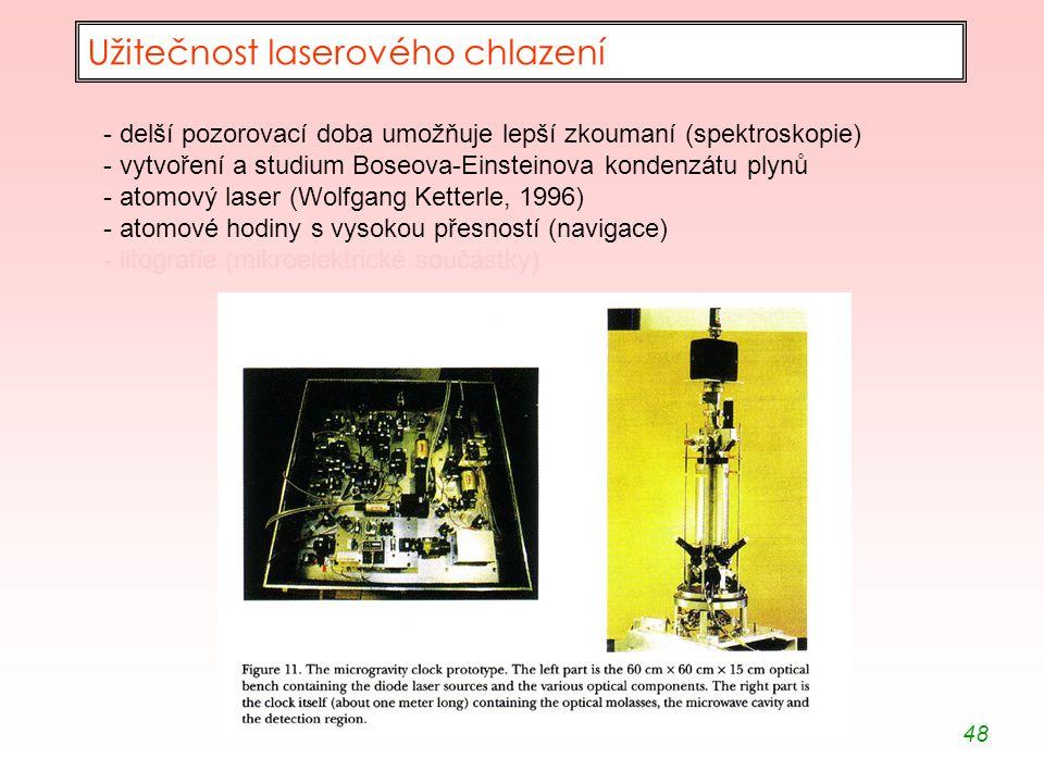 48 Užitečnost laserového chlazení - delší pozorovací doba umožňuje lepší zkoumaní (spektroskopie) - vytvoření a studium Boseova-Einsteinova kondenzátu plynů - atomový laser (Wolfgang Ketterle, 1996) - atomové hodiny s vysokou přesností (navigace) - litografie (mikroelektrické součástky)