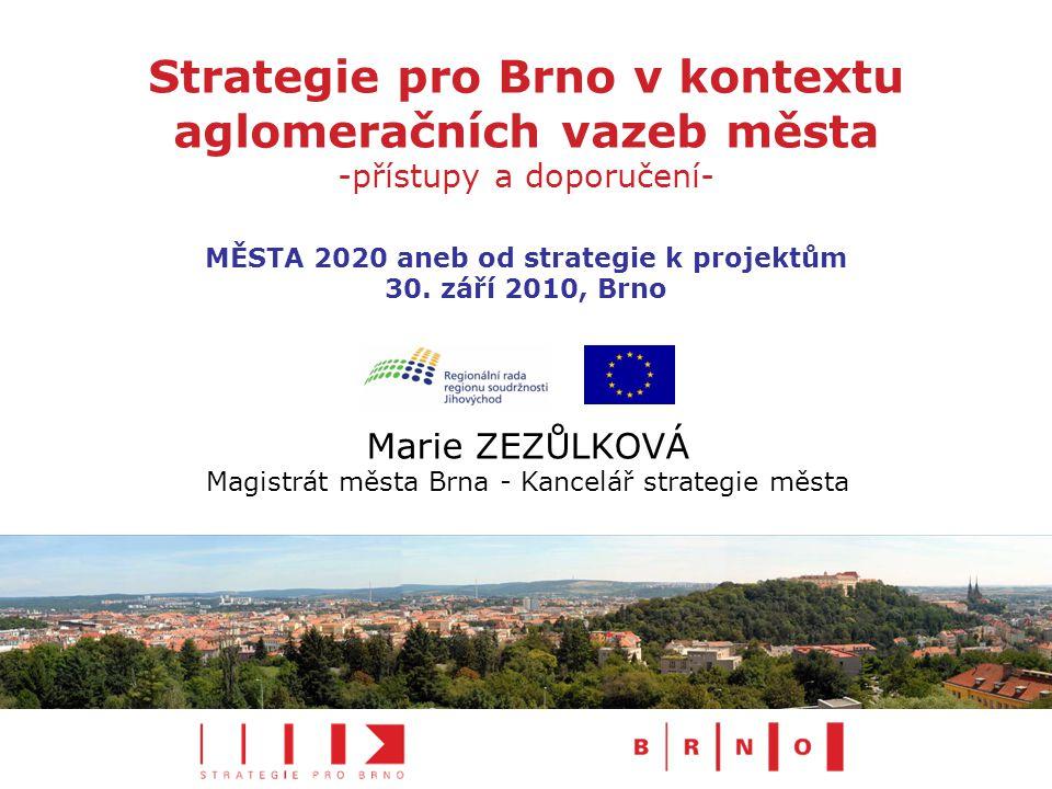 Strategie pro Brno v kontextu aglomeračních vazeb města -přístupy a doporučení- Marie ZEZŮLKOVÁ Magistrát města Brna - Kancelář strategie města MĚSTA 2020 aneb od strategie k projektům 30.