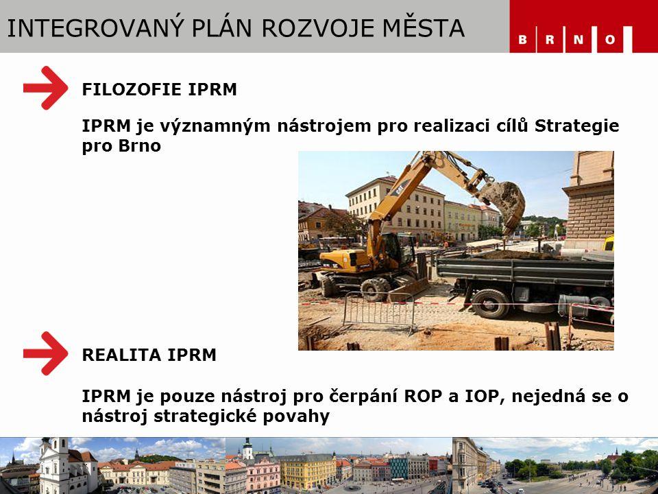 INTEGROVANÝ PLÁN ROZVOJE MĚSTA IPRM je významným nástrojem pro realizaci cílů Strategie pro Brno IPRM je pouze nástroj pro čerpání ROP a IOP, nejedná se o nástroj strategické povahy FILOZOFIE IPRM REALITA IPRM