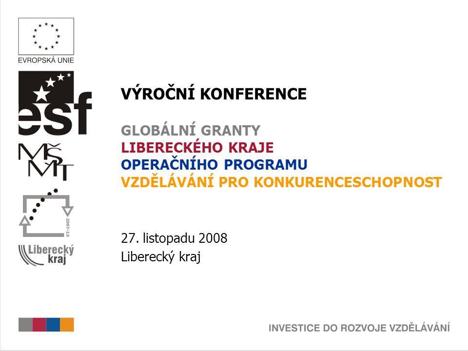 VÝROČNÍ KONFERENCE GLOBÁLNÍ GRANTY LIBERECKÉHO KRAJE OPERAČNÍHO PROGRAMU VZDĚLÁVÁNÍ PRO KONKURENCESCHOPNOST 27. listopadu 2008 Liberecký kraj