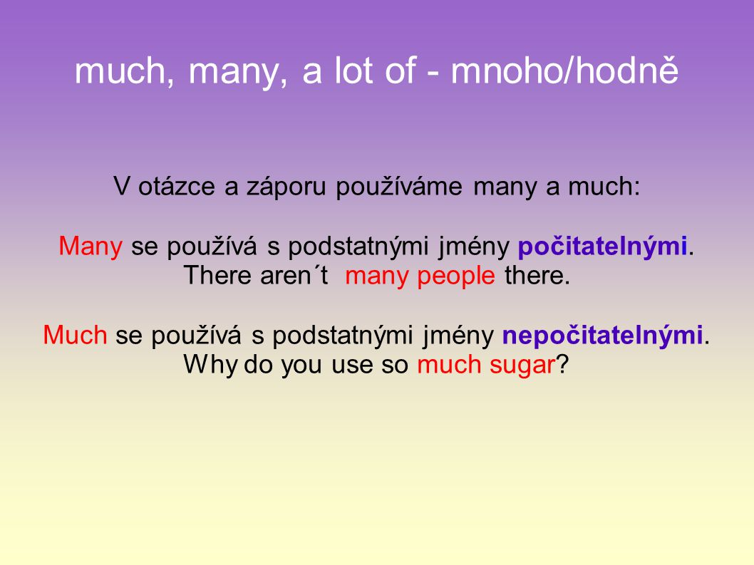 much, many, a lot of - mnoho/hodně V otázce a záporu používáme many a much: Many se používá s podstatnými jmény počitatelnými.