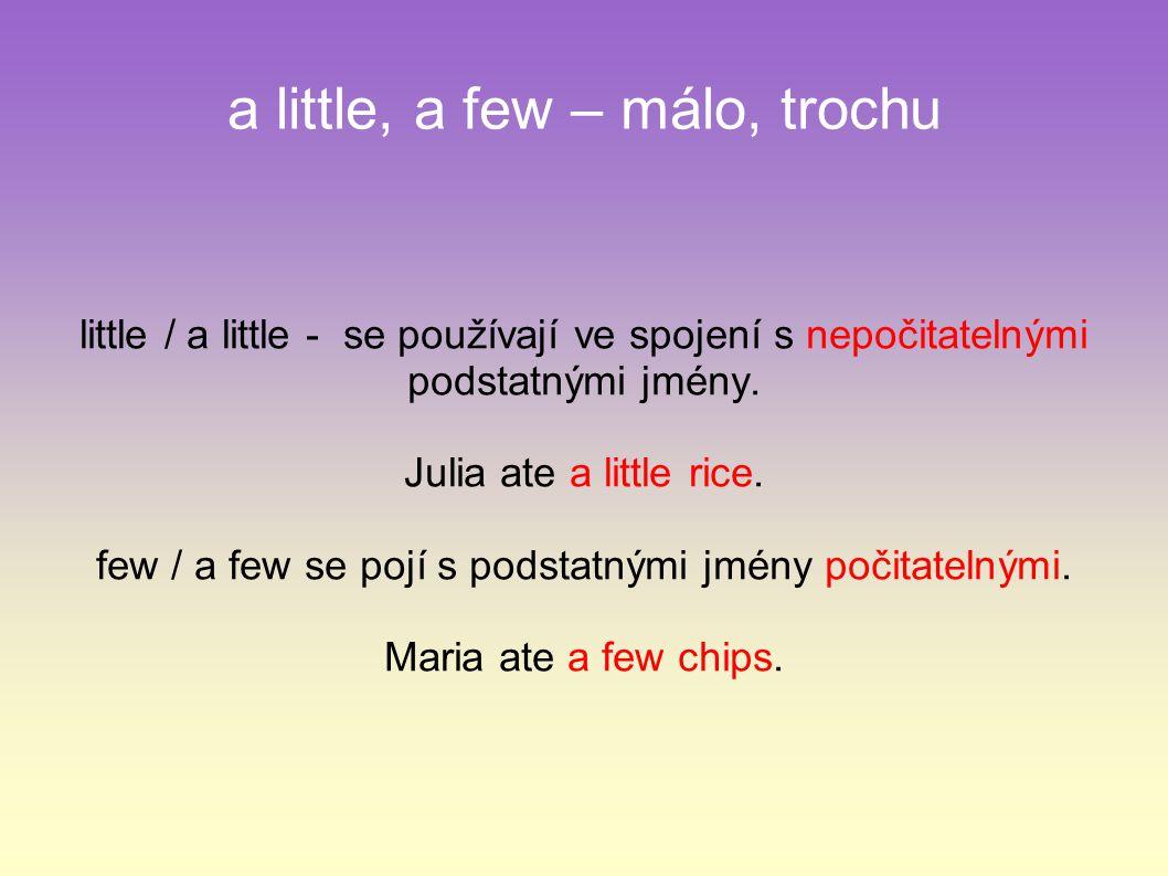 a little, a few – málo, trochu little / a little - se používají ve spojení s nepočitatelnými podstatnými jmény.