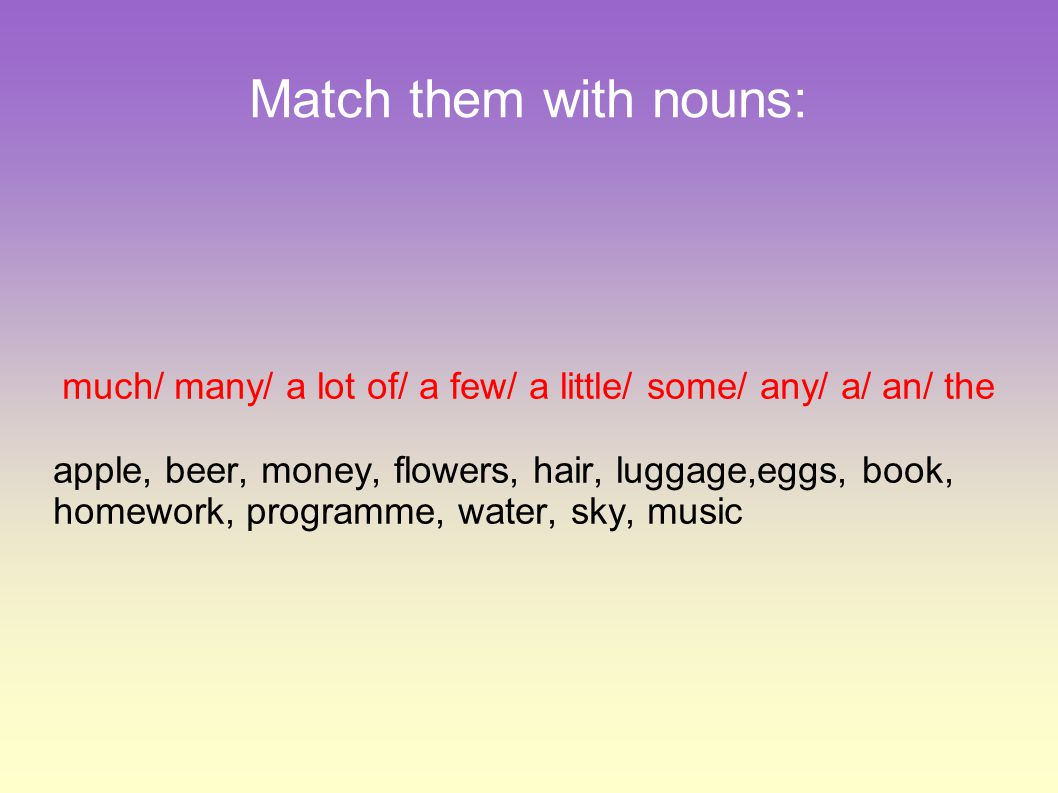 Solution: much/ many/ a lot of/ a few/ a little/ some/ any/ a/ an/ the apple – an/ the beer – much/ a lot of/ a little/ some/ any/ the money – much / a lot of/ a little/ some/ any/ the flowers – many/ a lot of/ a few/ some/ any/ the hair – much/ a lot of/ a little/ some/ any/ the luggage – much/ a lot of/ a little/ some/ any/ the