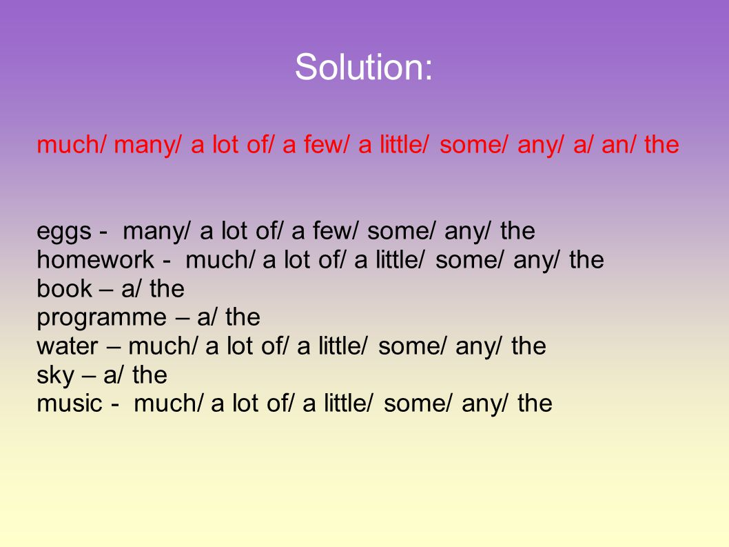 Solution: much/ many/ a lot of/ a few/ a little/ some/ any/ a/ an/ the eggs - many/ a lot of/ a few/ some/ any/ the homework - much/ a lot of/ a little/ some/ any/ the book – a/ the programme – a/ the water – much/ a lot of/ a little/ some/ any/ the sky – a/ the music - much/ a lot of/ a little/ some/ any/ the