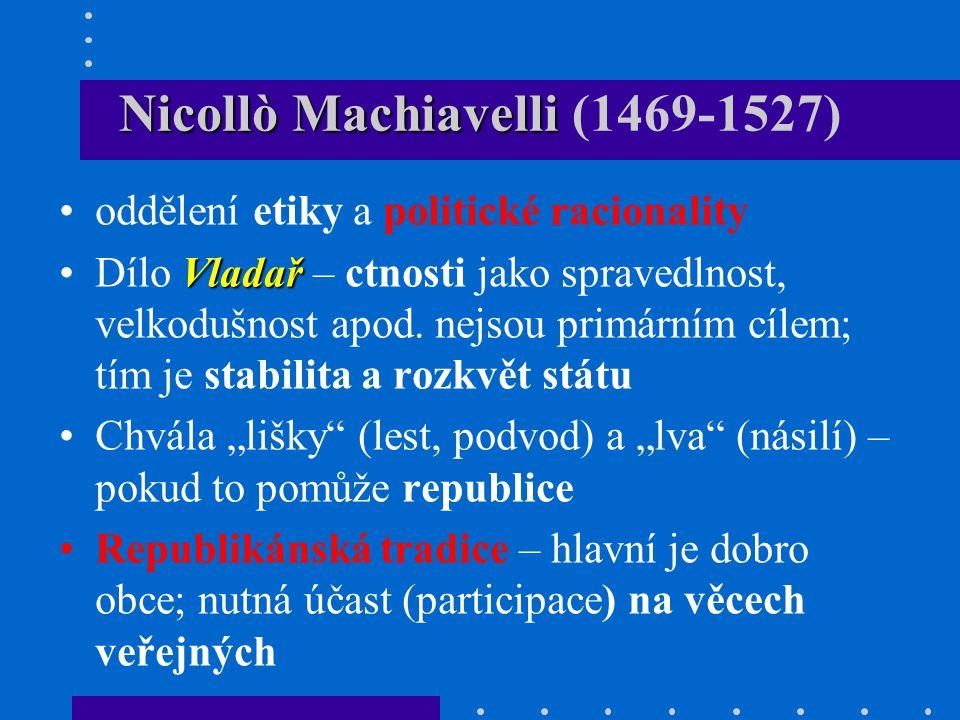 Nicollò Machiavelli Nicollò Machiavelli (1469-1527) oddělení etiky a politické racionality VladařDílo Vladař – ctnosti jako spravedlnost, velkodušnost