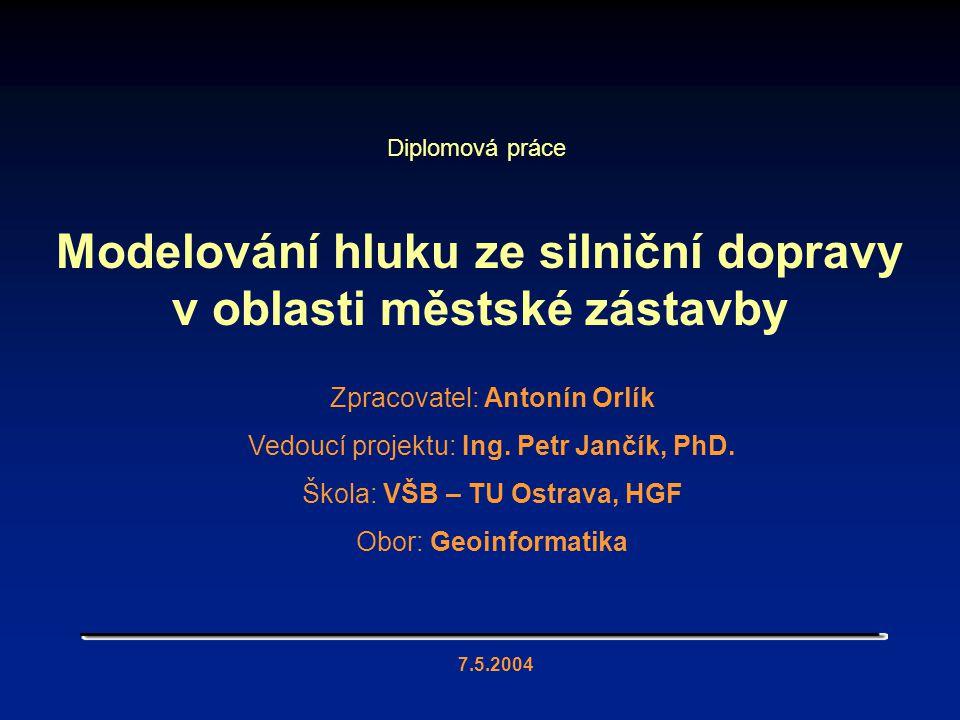 Modelování hluku ze silniční dopravy v oblasti městské zástavby 7.5.2004 Diplomová práce Zpracovatel: Antonín Orlík Vedoucí projektu: Ing. Petr Jančík