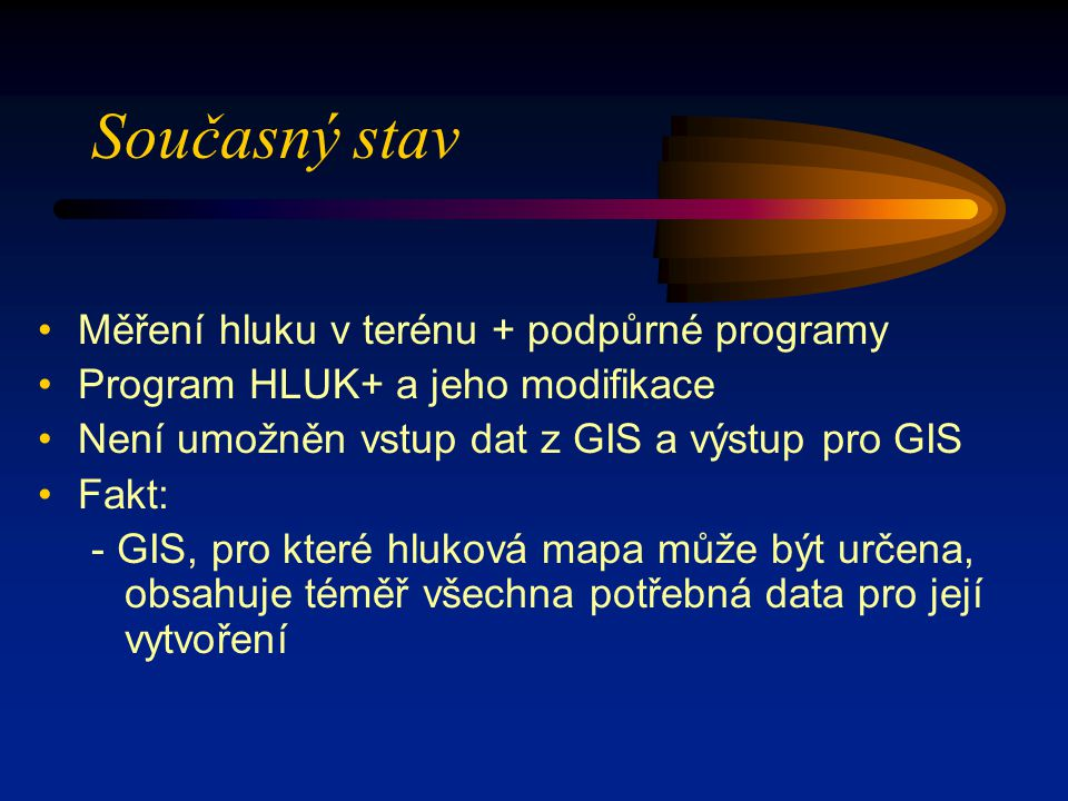 Současný stav Měření hluku v terénu + podpůrné programy Program HLUK+ a jeho modifikace Není umožněn vstup dat z GIS a výstup pro GIS Fakt: - GIS, pro