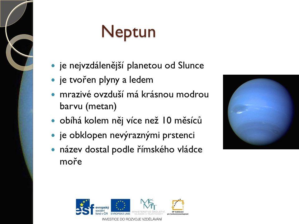 Neptun je nejvzdálenější planetou od Slunce je tvořen plyny a ledem mrazivé ovzduší má krásnou modrou barvu (metan) obíhá kolem něj více než 10 měsíců je obklopen nevýraznými prstenci název dostal podle římského vládce moře