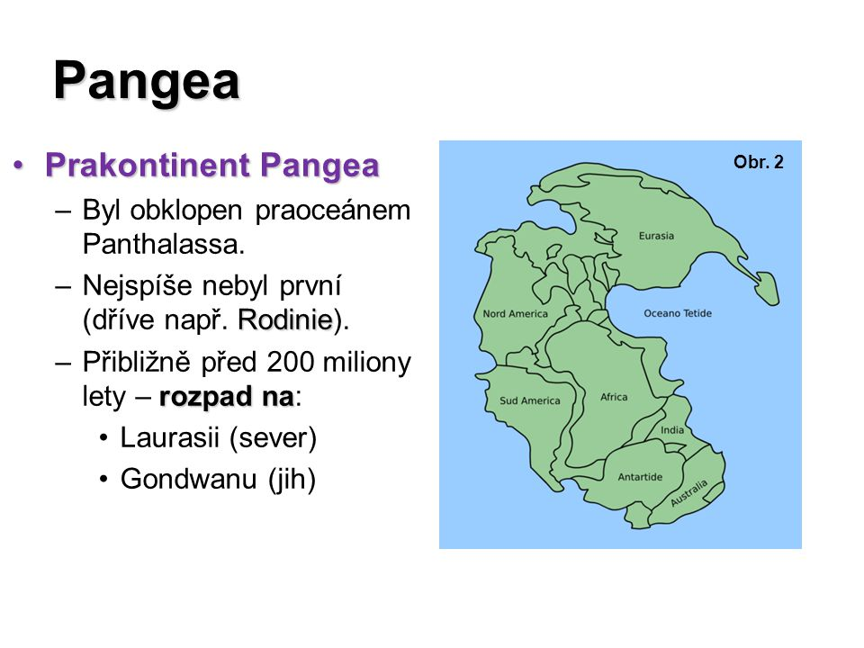 Laurasie a Gondwana LaurasieLaurasie –Severní část Pangey –Zahrnovala území –Zahrnovala území: Severní Ameriky, Evropy a velké části Asie GondwanaGondwana –Jižní část Pangey –Zahrnovala území –Zahrnovala území: Jižní Ameriky, Afriky, Antarktidy, Austrálie a území dnešní Indie a Arabského poloostrova Obr.