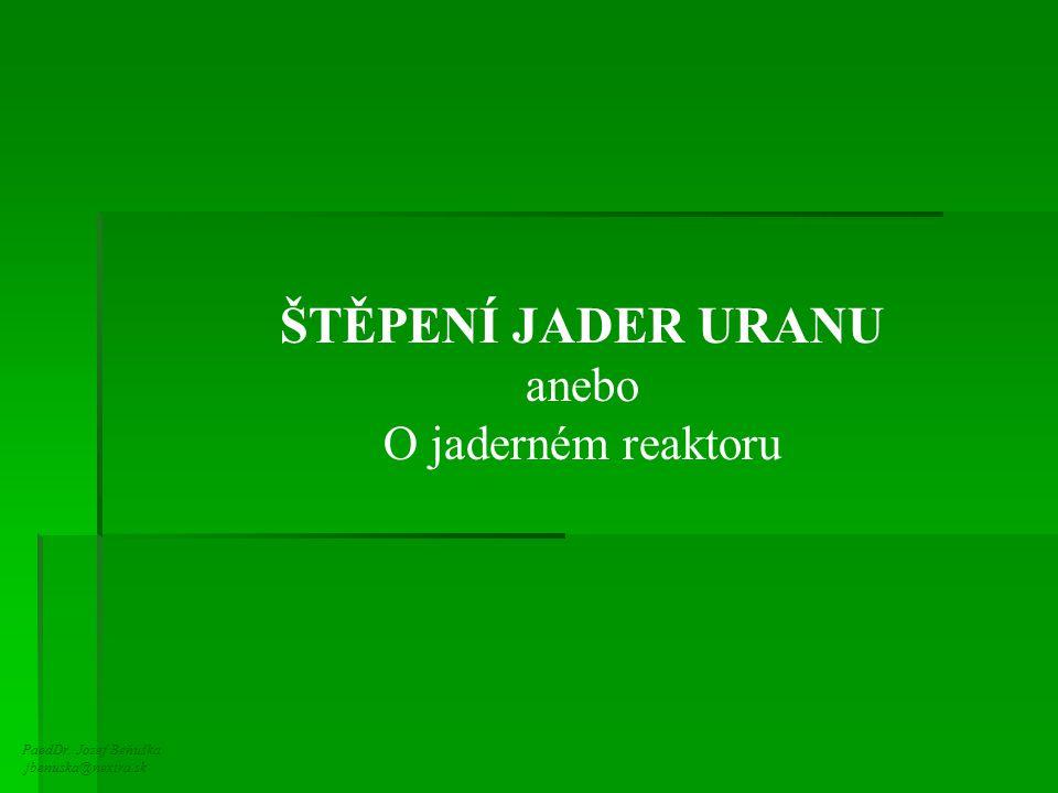 PaedDr. Jozef Beňuška jbenuska@nextra.sk ŠTĚPENÍ JADER URANU anebo O jaderném reaktoru