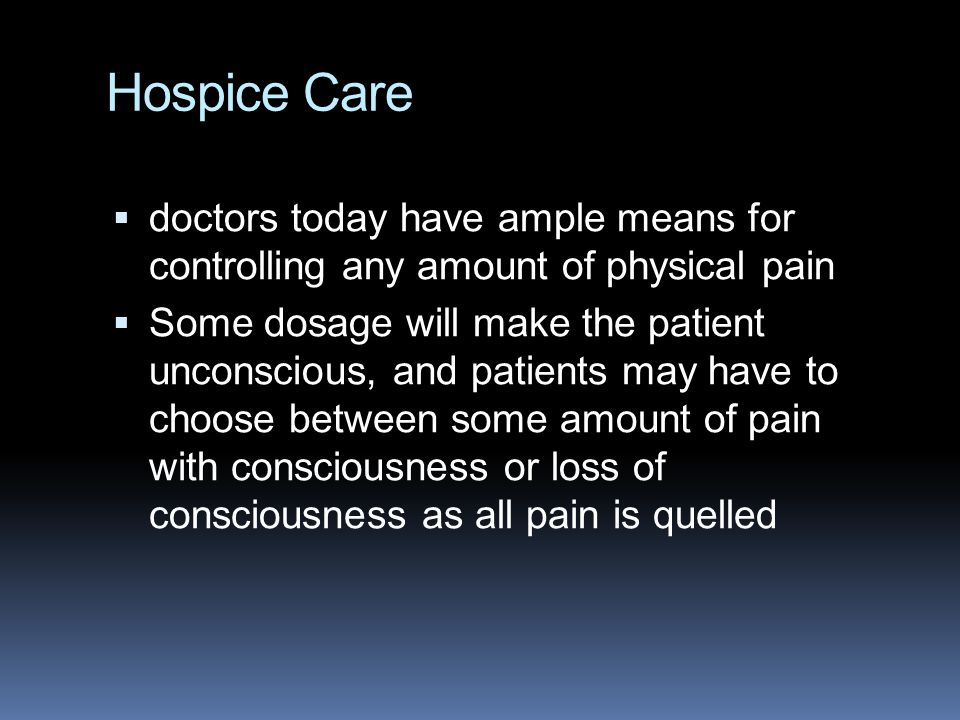 Hospice Care  doctors today have ample means for controlling any amount of physical pain  Some dosage will make the patient unconscious, and patient