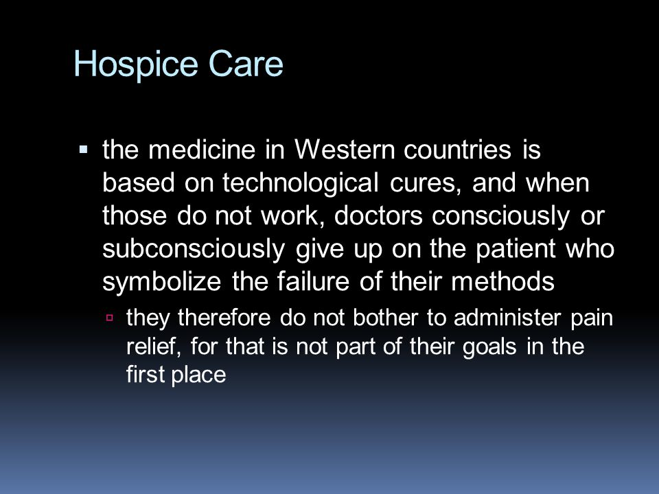 Hospice Care  the medicine in Western countries is based on technological cures, and when those do not work, doctors consciously or subconsciously gi