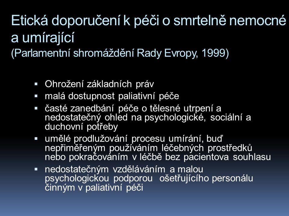 Etická doporučení k péči o smrtelně nemocné a umírající (Parlamentní shromáždění Rady Evropy, 1999)  Ohrožení základních práv  malá dostupnost paliativní péče  časté zanedbání péče o tělesné utrpení a nedostatečný ohled na psychologické, sociální a duchovní potřeby  umělé prodlužování procesu umírání, buď nepřiměřeným používáním léčebných prostředků nebo pokračováním v léčbě bez pacientova souhlasu  nedostatečným vzděláváním a malou psychologickou podporou ošetřujícího personálu činným v paliativní péči