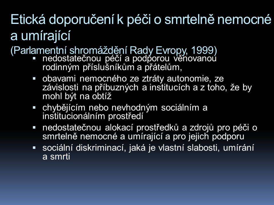 Etická doporučení k péči o smrtelně nemocné a umírající (Parlamentní shromáždění Rady Evropy, 1999)  nedostatečnou péčí a podporou věnovanou rodinným příslušníkům a přátelům,  obavami nemocného ze ztráty autonomie, ze závislosti na příbuzných a institucích a z toho, že by mohl být na obtíž  chybějícím nebo nevhodným sociálním a institucionálním prostředí  nedostatečnou alokací prostředků a zdrojů pro péči o smrtelně nemocné a umírající a pro jejich podporu  sociální diskriminací, jaká je vlastní slabosti, umírání a smrti