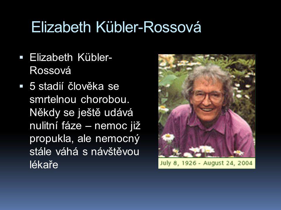 Elizabeth Kübler-Rossová  Elizabeth Kübler- Rossová  5 stadií člověka se smrtelnou chorobou.