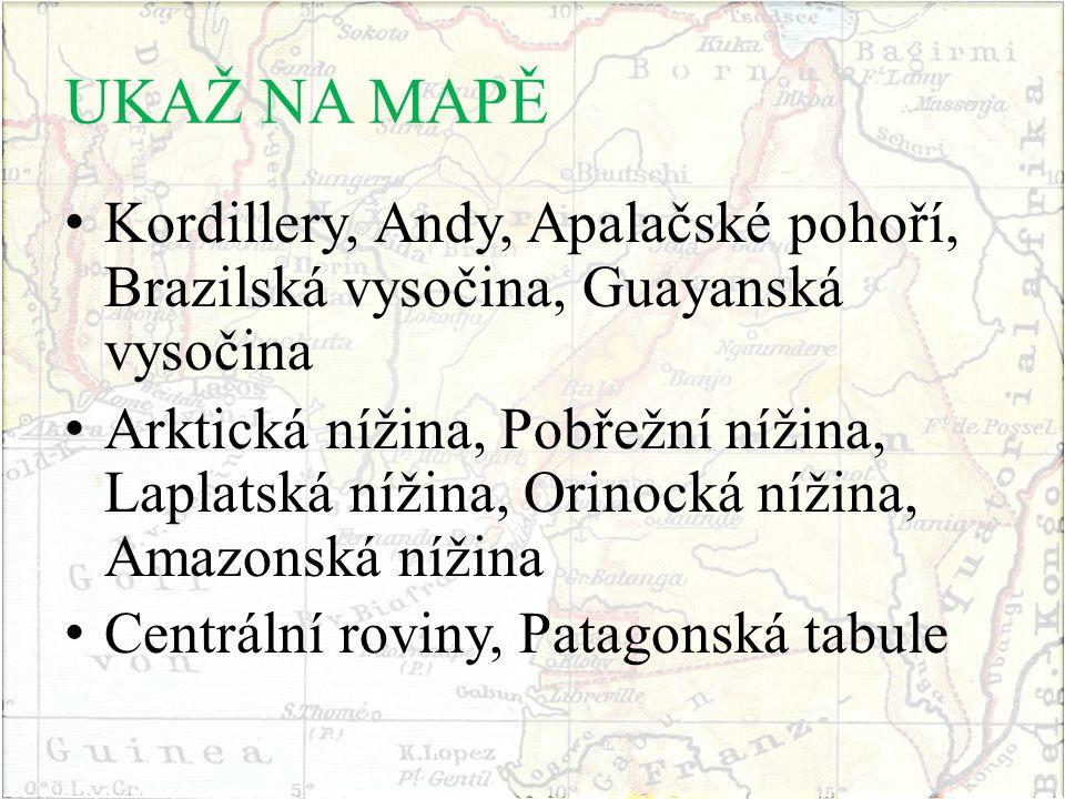 UKAŽ NA MAPĚ Kordillery, Andy, Apalačské pohoří, Brazilská vysočina, Guayanská vysočina Arktická nížina, Pobřežní nížina, Laplatská nížina, Orinocká n