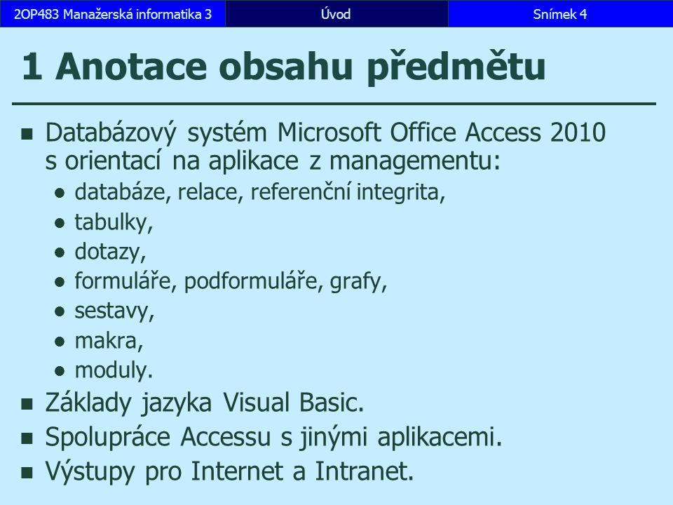 ÚvodSnímek 42OP483 Manažerská informatika 3 1 Anotace obsahu předmětu Databázový systém Microsoft Office Access 2010 s orientací na aplikace z managementu: databáze, relace, referenční integrita, tabulky, dotazy, formuláře, podformuláře, grafy, sestavy, makra, moduly.