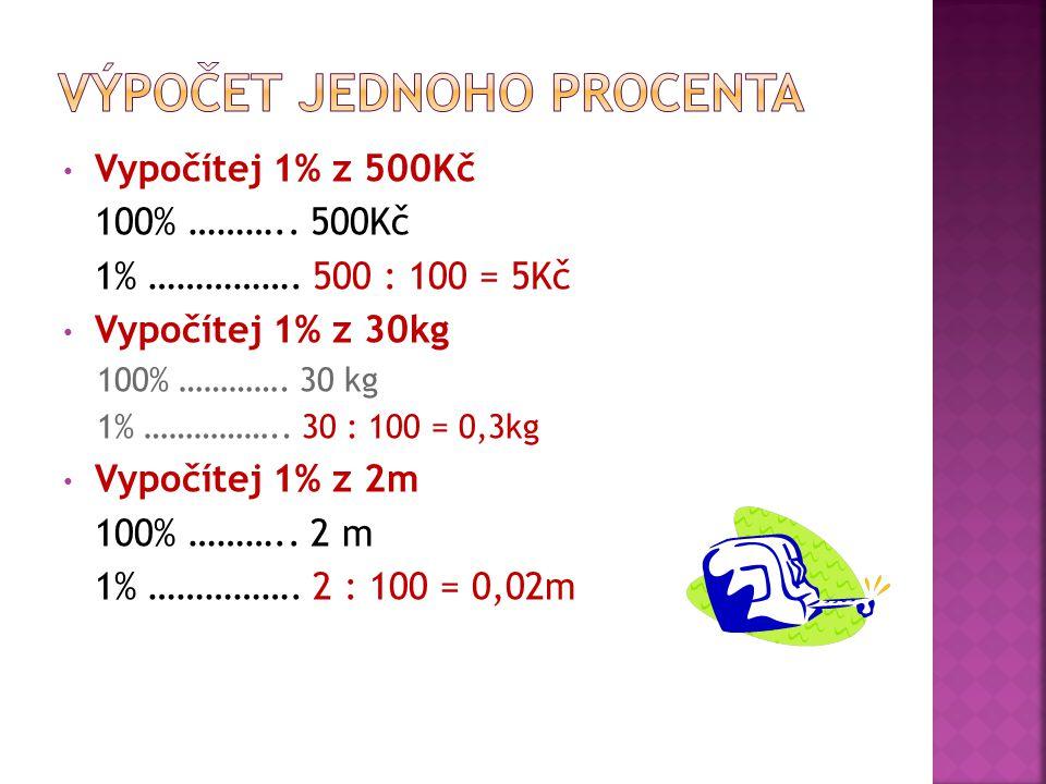 Vypočítej 1% z 500Kč 100% ……….. 500Kč 1% ……………. 500 : 100 = 5Kč Vypočítej 1% z 30kg 100% ………….