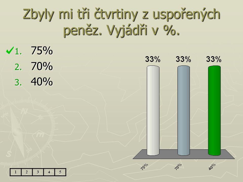 Zbyly mi tři čtvrtiny z uspořených peněz. Vyjádři v %. 1. 75% 2. 70% 3. 40% 12345