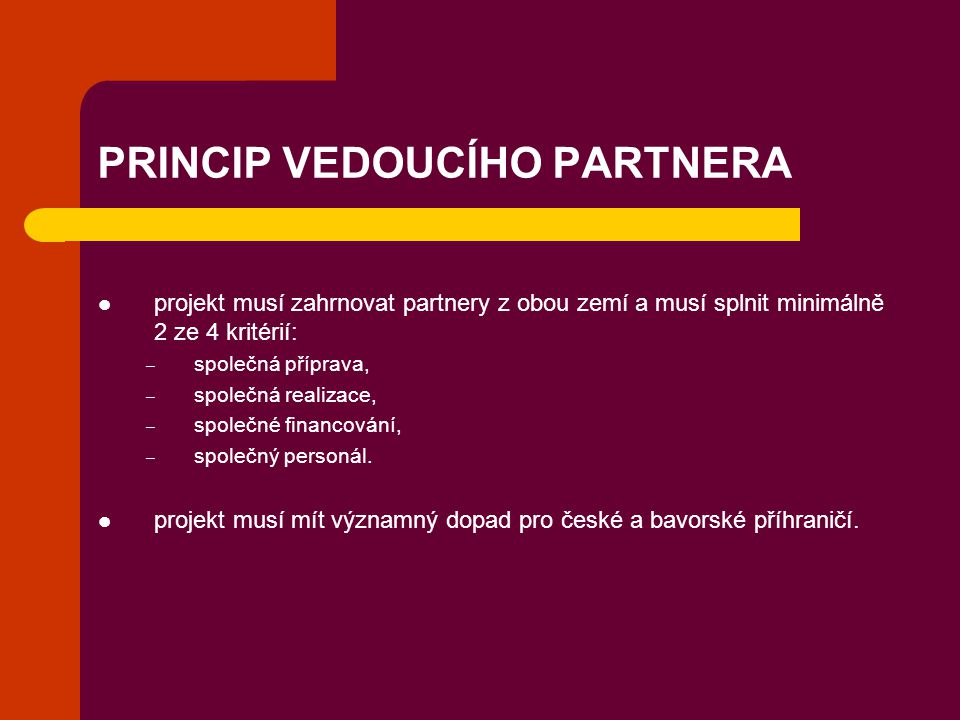 PRINCIP VEDOUCÍHO PARTNERA projekt musí zahrnovat partnery z obou zemí a musí splnit minimálně 2 ze 4 kritérií: – společná příprava, – společná realiz