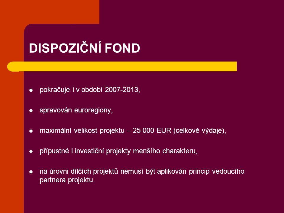 DISPOZIČNÍ FOND pokračuje i v období 2007-2013, spravován euroregiony, maximální velikost projektu – 25 000 EUR (celkové výdaje), přípustné i investič