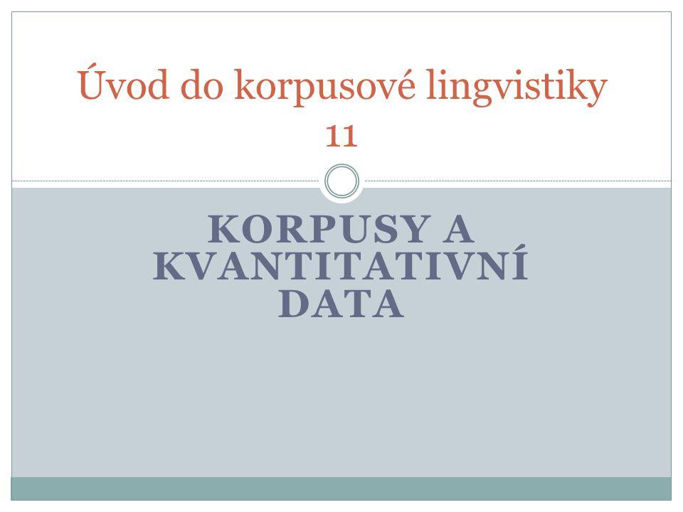 KORPUSY A KVANTITATIVNÍ DATA Úvod do korpusové lingvistiky 11