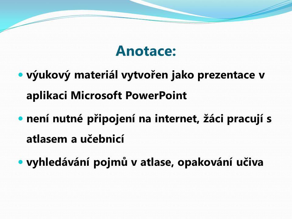 Anotace: výukový materiál vytvořen jako prezentace v aplikaci Microsoft PowerPoint není nutné připojení na internet, žáci pracují s atlasem a učebnicí