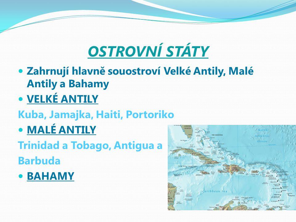 OSTROVNÍ STÁTY Zahrnují hlavně souostroví Velké Antily, Malé Antily a Bahamy VELKÉ ANTILY Kuba, Jamajka, Haiti, Portoriko MALÉ ANTILY Trinidad a Tobag