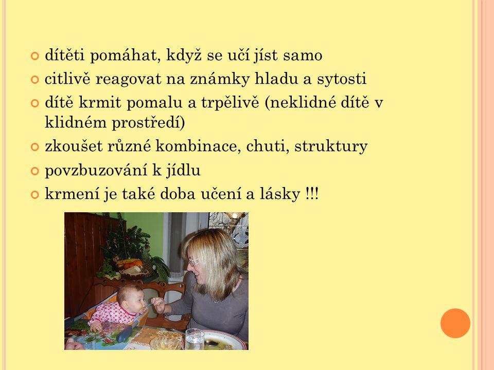 dítěti pomáhat, když se učí jíst samo citlivě reagovat na známky hladu a sytosti dítě krmit pomalu a trpělivě (neklidné dítě v klidném prostředí) zkoušet různé kombinace, chuti, struktury povzbuzování k jídlu krmení je také doba učení a lásky !!!