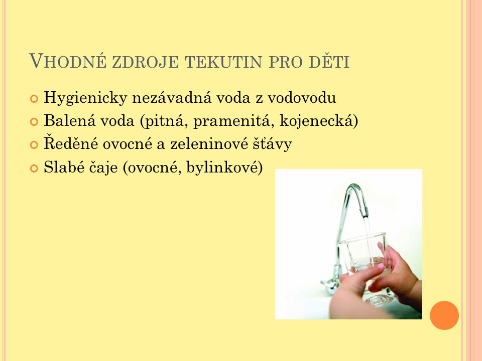 V HODNÉ ZDROJE TEKUTIN PRO DĚTI Hygienicky nezávadná voda z vodovodu Balená voda (pitná, pramenitá, kojenecká) Ředěné ovocné a zeleninové šťávy Slabé čaje (ovocné, bylinkové)