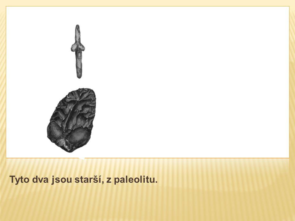 Tyto dva jsou starší, z paleolitu.
