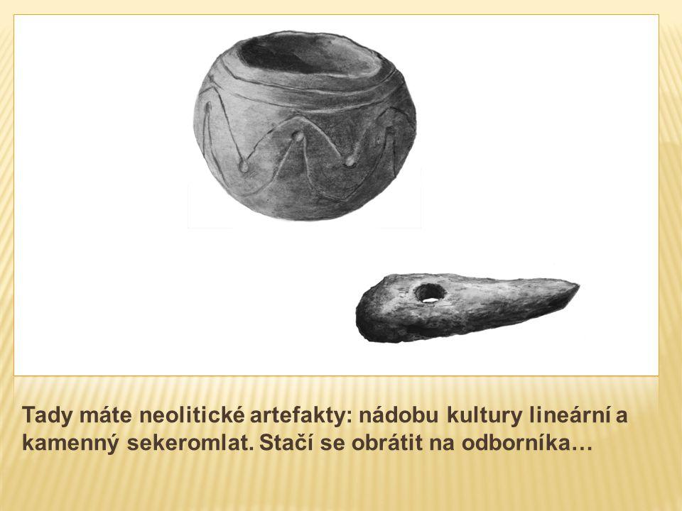Tady máte neolitické artefakty: nádobu kultury lineární a kamenný sekeromlat. Stačí se obrátit na odborníka…