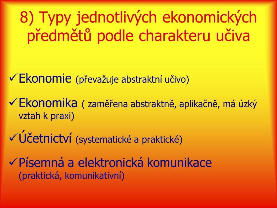 8) Typy jednotlivých ekonomických předmětů podle charakteru učiva Ekonomie (převažuje abstraktní učivo) Ekonomika ( zaměřena abstraktně, aplikačně, má úzký vztah k praxi) Účetnictví (systematické a praktické) Písemná a elektronická komunikace (praktická, komunikativní)