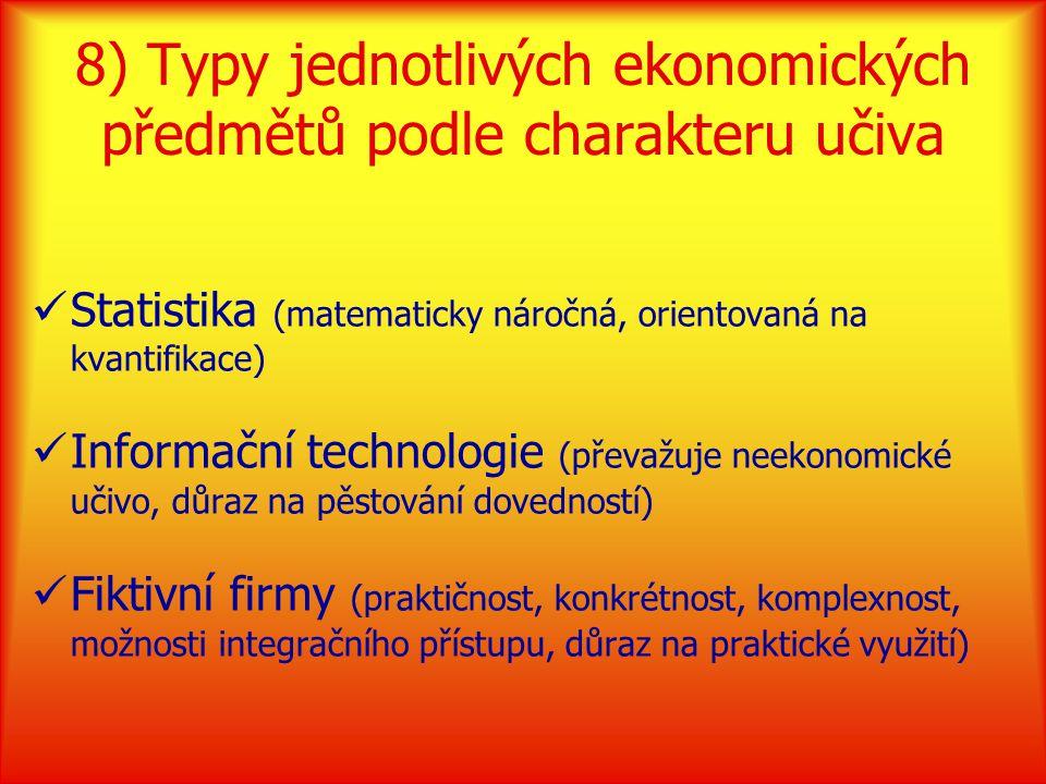 8) Typy jednotlivých ekonomických předmětů podle charakteru učiva Statistika (matematicky náročná, orientovaná na kvantifikace) Informační technologie (převažuje neekonomické učivo, důraz na pěstování dovedností) Fiktivní firmy (praktičnost, konkrétnost, komplexnost, možnosti integračního přístupu, důraz na praktické využití)