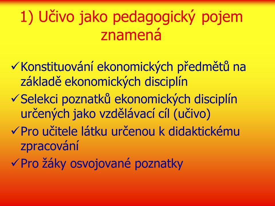 1) Učivo jako pedagogický pojem znamená Konstituování ekonomických předmětů na základě ekonomických disciplín Selekci poznatků ekonomických disciplín