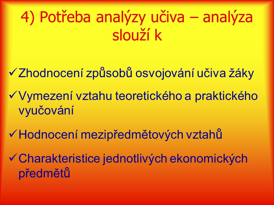 4) Potřeba analýzy učiva – analýza slouží k Zhodnocení zp ů sob ů osvojování učiva žáky Vymezení vztahu teoretického a praktického vyučování Hodnocení mezipředmětových vztah ů Charakteristice jednotlivých ekonomických předmět ů