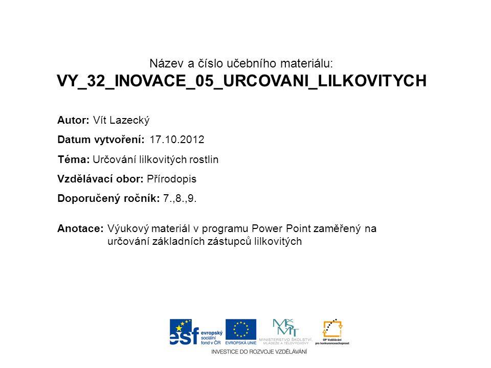 Název a číslo učebního materiálu: VY_32_INOVACE_05_URCOVANI_LILKOVITYCH Anotace:Výukový materiál v programu Power Point zaměřený na určování základníc