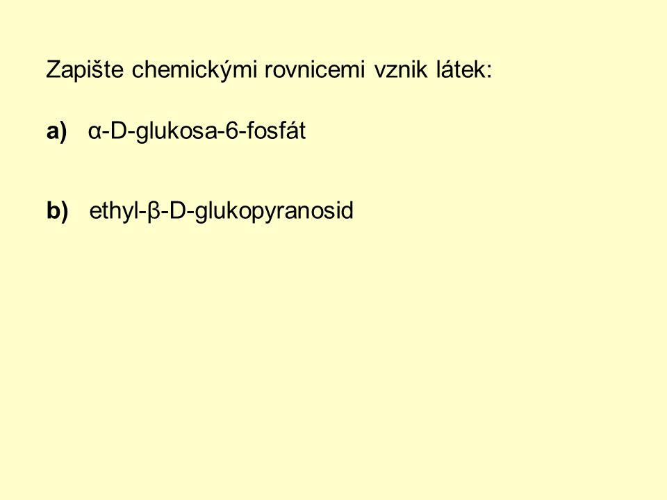 Zapište chemickými rovnicemi vznik látek: a) α-D-glukosa-6-fosfát b) ethyl-β-D-glukopyranosid