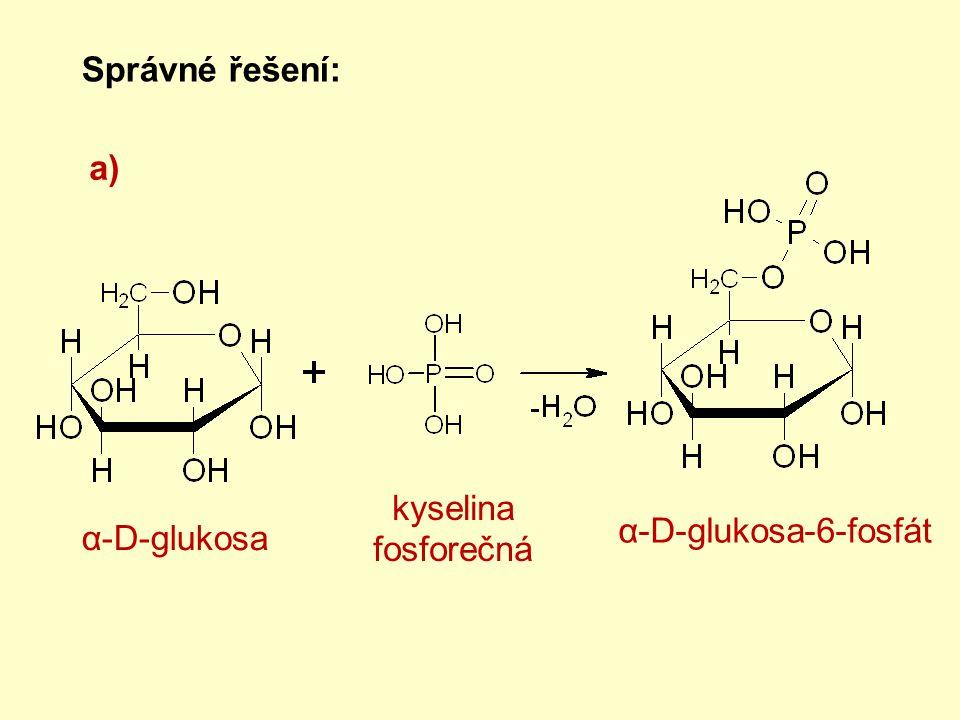 Správné řešení: a) α-D-glukosa α-D-glukosa-6-fosfát kyselina fosforečná