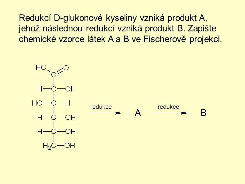 Redukcí D-glukonové kyseliny vzniká produkt A, jehož následnou redukcí vzniká produkt B. Zapište chemické vzorce látek A a B ve Fischerově projekci. A