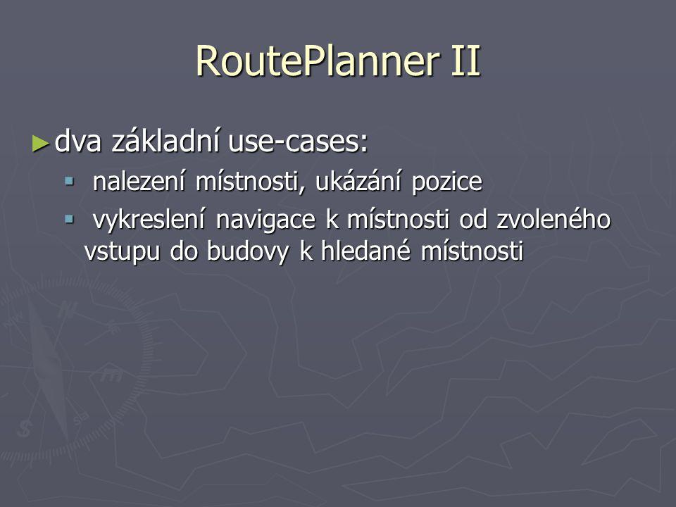 RoutePlanner II ► dva základní use-cases:  nalezení místnosti, ukázání pozice  vykreslení navigace k místnosti od zvoleného vstupu do budovy k hledané místnosti