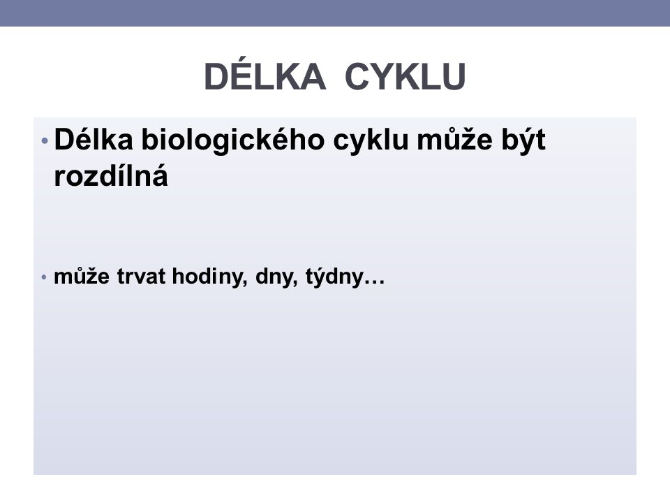 DÉLKA CYKLU Pro člověka je nejtypičtější: denní cyklus (cirkadiánní = diurnální) – trvající 20- 28 hodin měsíční cyklus – trvající přibližně 28 dní roční cyklus (nazývaný též cirkanuánní ).