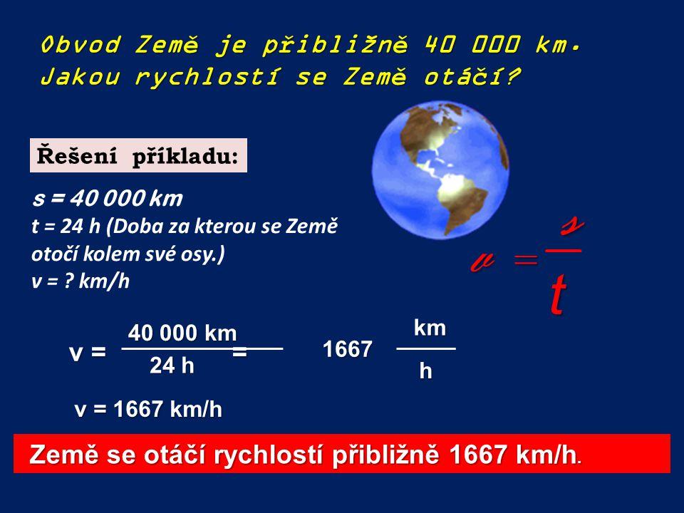 Obvod Země je přibližně 40 000 km. Jakou rychlostí se Země otáčí? st v =v =v =v = v = = 40 000 km 24 h v = 1667 km/h km h Země se otáčí rychlostí přib