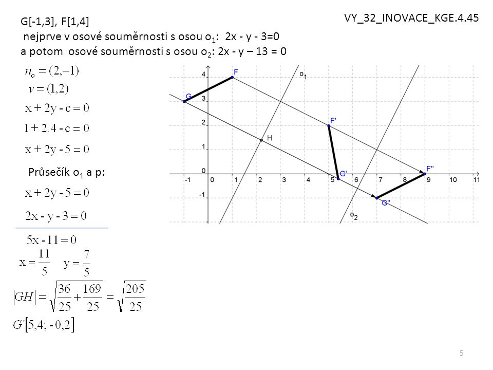 5 G[-1,3], F[1,4] nejprve v osové souměrnosti s osou o 1 : 2x - y - 3=0 a potom osové souměrnosti s osou o 2 : 2x - y – 13 = 0 Průsečík o 1 a p: VY_32_INOVACE_KGE.4.45