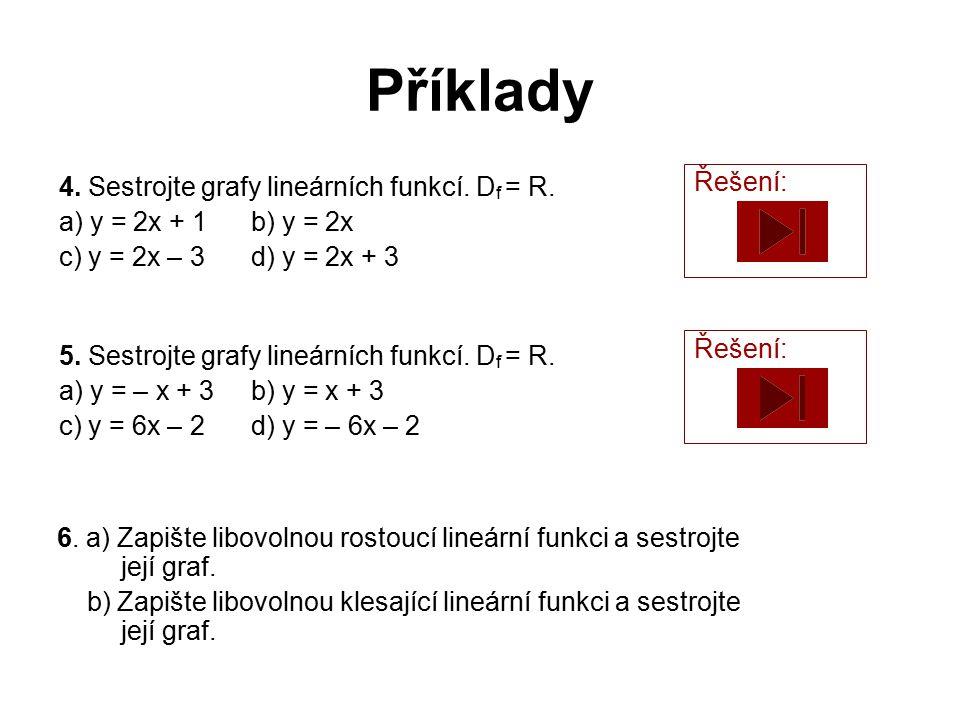 Příklady 4. Sestrojte grafy lineárních funkcí. D f = R. a) y = 2x + 1b) y = 2x c) y = 2x – 3d) y = 2x + 3 Řešení: 5. Sestrojte grafy lineárních funkcí