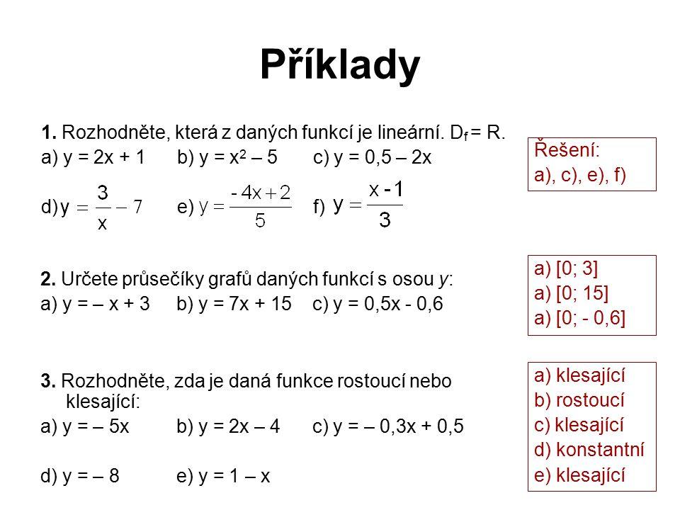 Příklady 1. Rozhodněte, která z daných funkcí je lineární. D f = R. a) y = 2x + 1b) y = x 2 – 5c) y = 0,5 – 2x d) e) f) Řešení: a), c), e), f) 2. Urče
