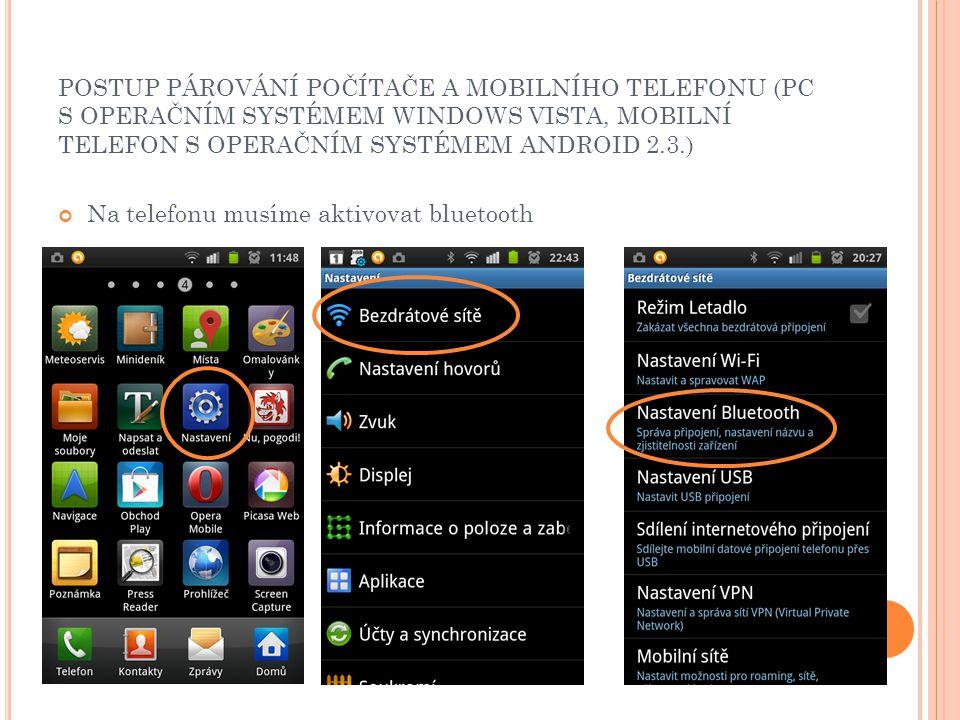 POSTUP PÁROVÁNÍ POČÍTAČE A MOBILNÍHO TELEFONU (PC S OPERAČNÍM SYSTÉMEM WINDOWS VISTA, MOBILNÍ TELEFON S OPERAČNÍM SYSTÉMEM ANDROID 2.3.) Na telefonu musíme aktivovat bluetooth