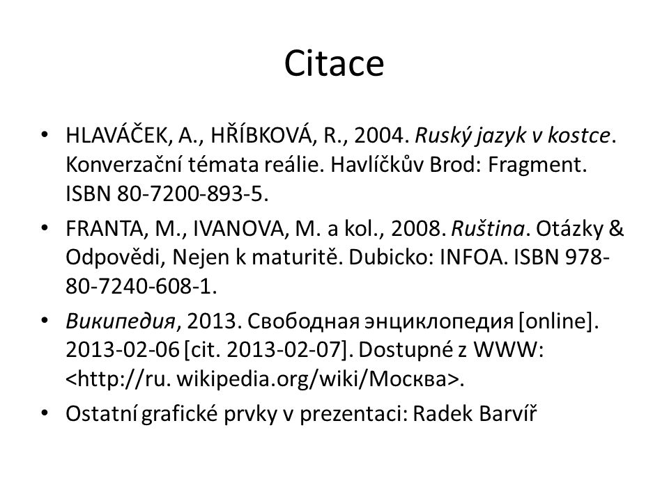 Citace HLAVÁČEK, A., HŘÍBKOVÁ, R., 2004. Ruský jazyk v kostce. Konverzační témata reálie. Havlíčkův Brod: Fragment. ISBN 80-7200-893-5. FRANTA, M., IV