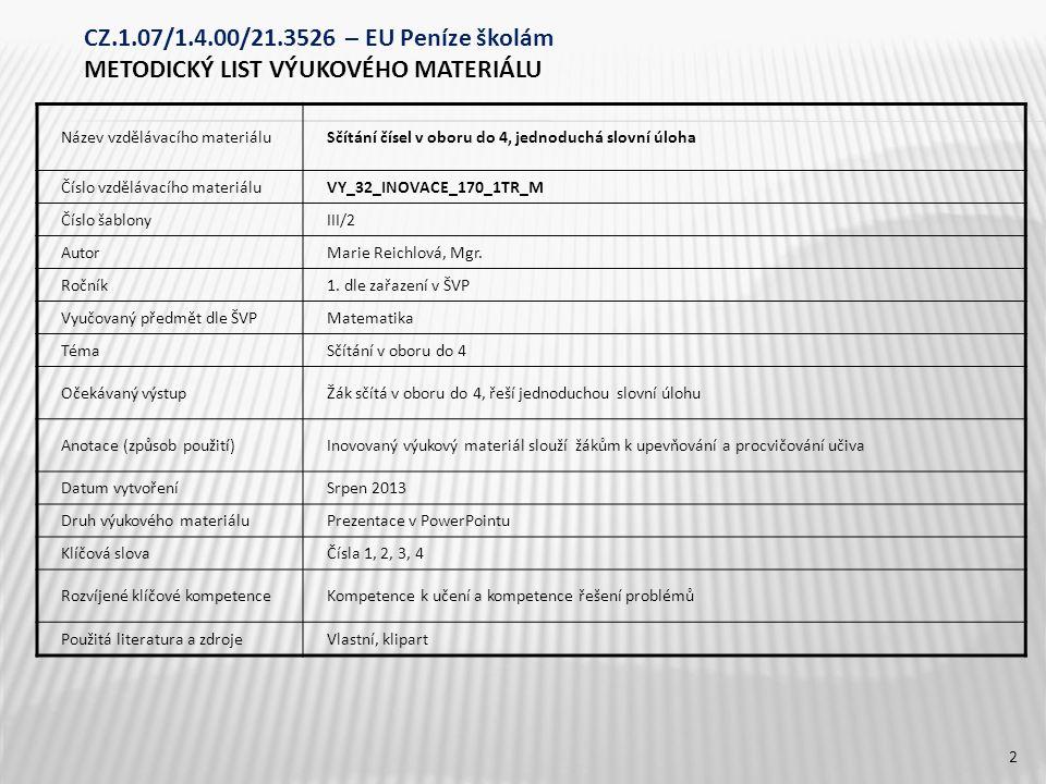 CZ.1.07/1.4.00/21.3526 – EU Peníze školám METODICKÝ LIST VÝUKOVÉHO MATERIÁLU Název vzdělávacího materiáluSčítání čísel v oboru do 4, jednoduchá slovní úloha Číslo vzdělávacího materiáluVY_32_INOVACE_170_1TR_M Číslo šablonyIII/2 AutorMarie Reichlová, Mgr.